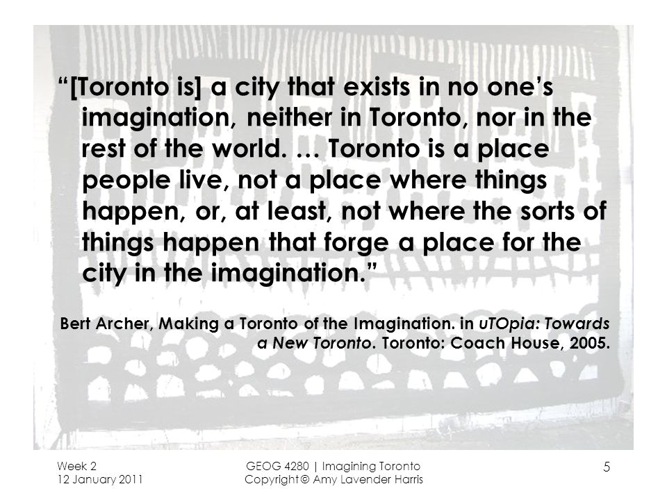 [Toronto is] a city that exists in no one's imagination, neither in Toronto, nor in the rest of the world. … Toronto is a place people live, not a place where things happen, or, at least, not where the sorts of things happen that forge a place for the city in the imagination.